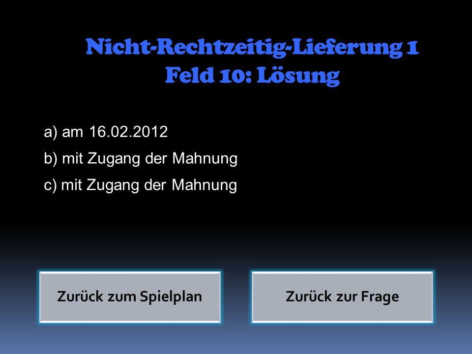 Nicht-Rechtzeitig-Lieferung 1 Feld 10: Lösung a) am 16.02.2012 b) mit Zugang der Mahnung c) mit Zugang der Mahnung Zurück zum SpielplanZurück zur Frag