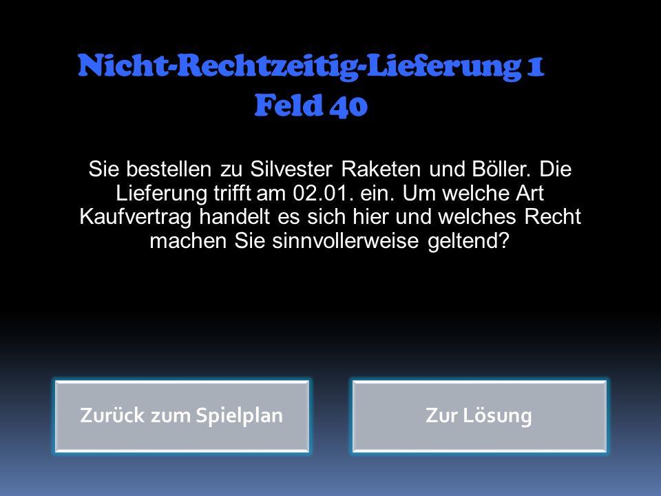 Nicht-Rechtzeitig-Lieferung 1 Feld 40 Sie bestellen zu Silvester Raketen und Böller. Die Lieferung trifft am 02.01. ein. Um welche Art Kaufvertrag han