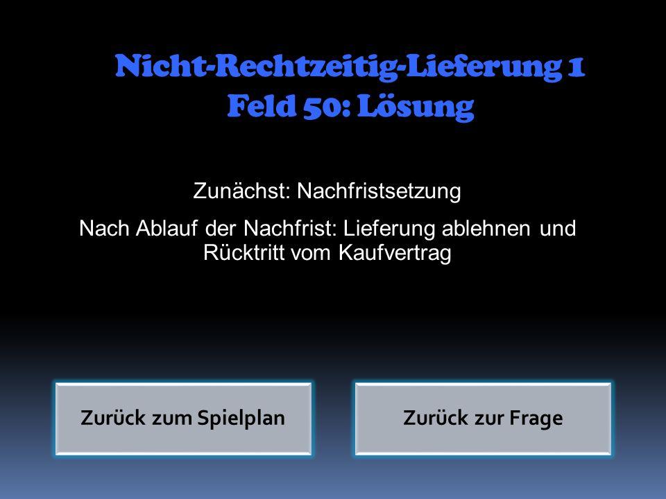 Nicht-Rechtzeitig-Lieferung 1 Feld 50: Lösung Zunächst: Nachfristsetzung Nach Ablauf der Nachfrist: Lieferung ablehnen und Rücktritt vom Kaufvertrag Z