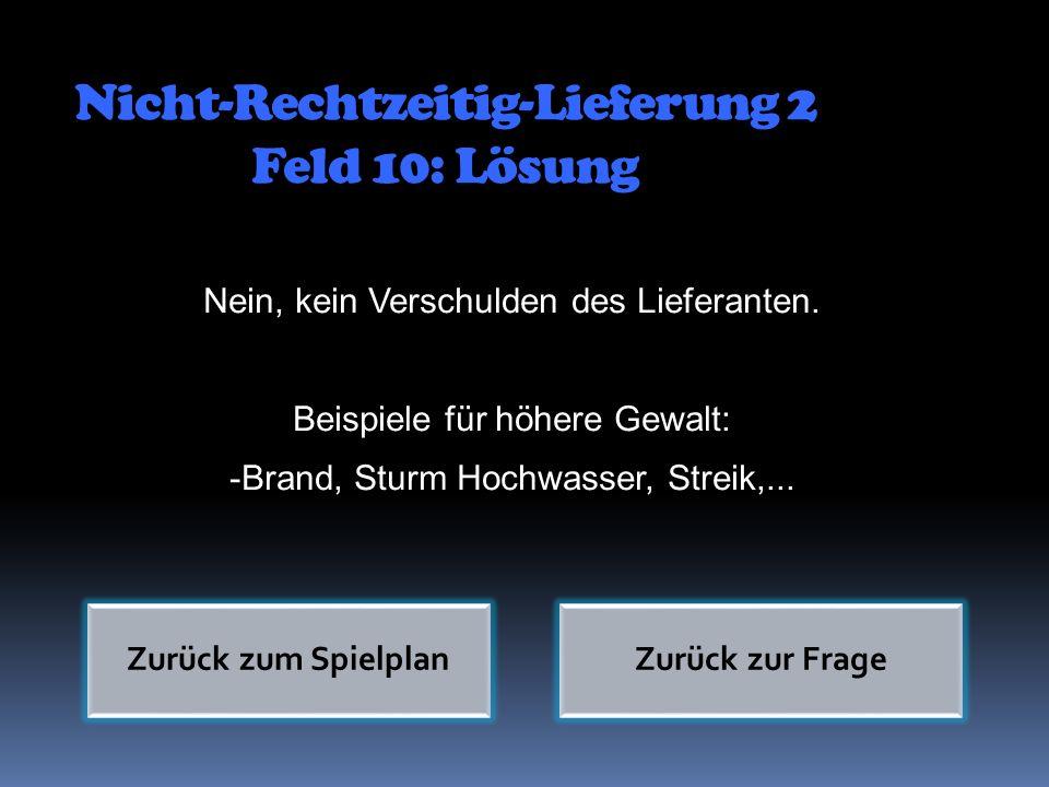 Nicht-Rechtzeitig-Lieferung 2 Feld 10: Lösung Nein, kein Verschulden des Lieferanten. Beispiele für höhere Gewalt: -Brand, Sturm Hochwasser, Streik,..