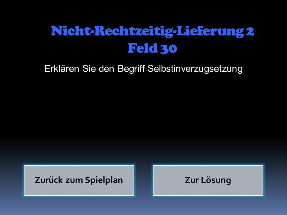 Nicht-Rechtzeitig-Lieferung 2 Feld 30 Erklären Sie den Begriff Selbstinverzugsetzung Zurück zum SpielplanZur Lösung
