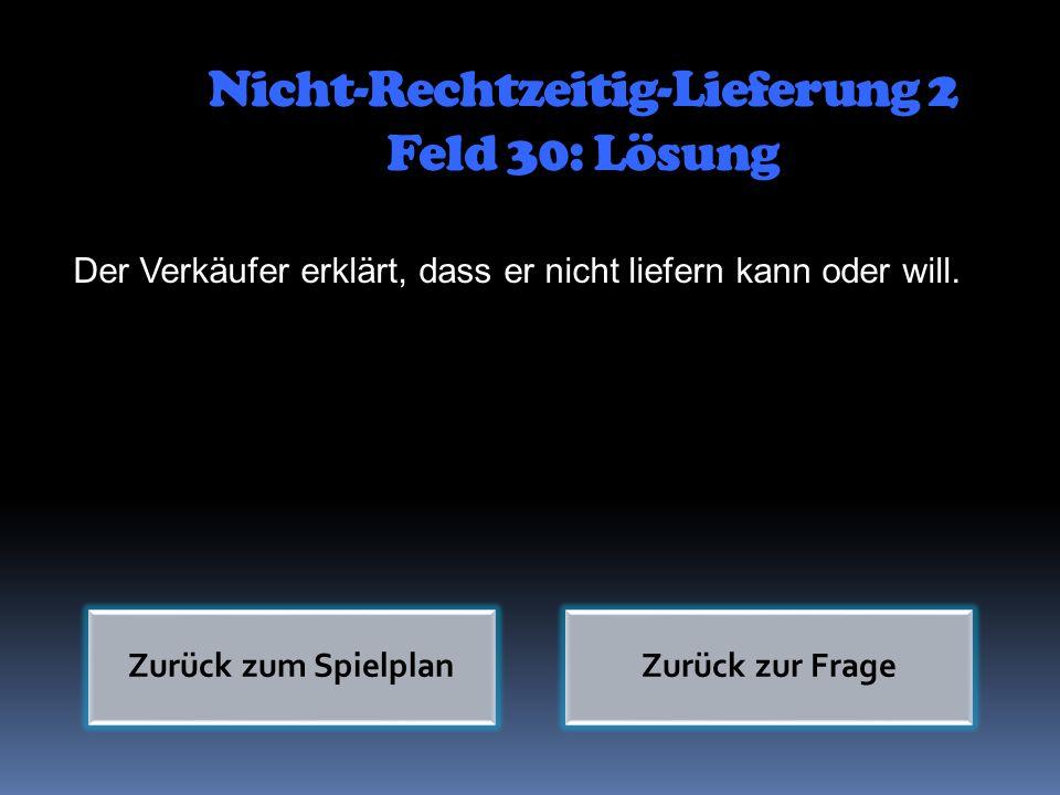 Nicht-Rechtzeitig-Lieferung 2 Feld 30: Lösung Der Verkäufer erklärt, dass er nicht liefern kann oder will. Zurück zum SpielplanZurück zur Frage
