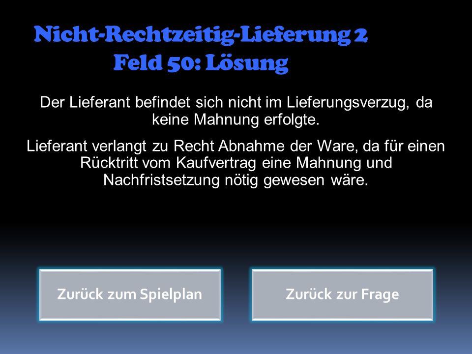 Zurück zum Spielplan Nicht-Rechtzeitig-Lieferung 2 Feld 50: Lösung Der Lieferant befindet sich nicht im Lieferungsverzug, da keine Mahnung erfolgte. L
