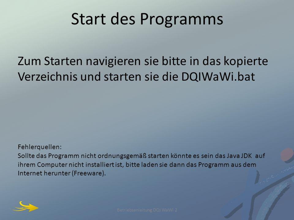 Start des Programms Zum Starten navigieren sie bitte in das kopierte Verzeichnis und starten sie die DQIWaWi.bat Fehlerquellen: Sollte das Programm nicht ordnungsgemäß starten könnte es sein das Java JDK auf ihrem Computer nicht installiert ist, bitte laden sie dann das Programm aus dem Internet herunter (Freeware).