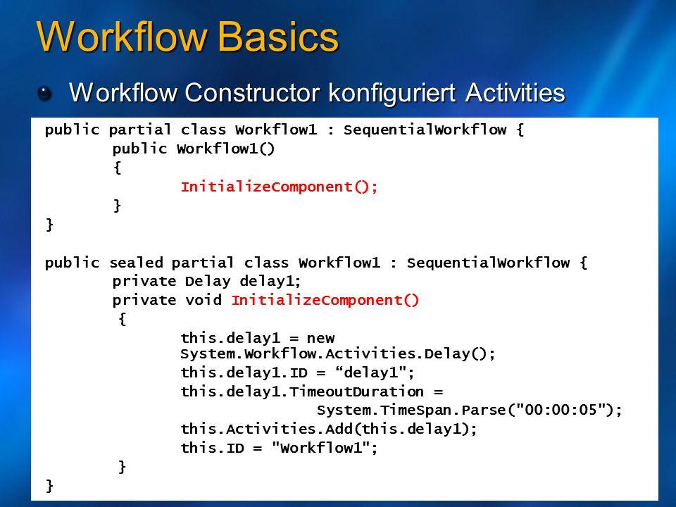 Workflow Basics Workflow Constructor konfiguriert Activities public partial class Workflow1 : SequentialWorkflow { public Workflow1() { InitializeComp