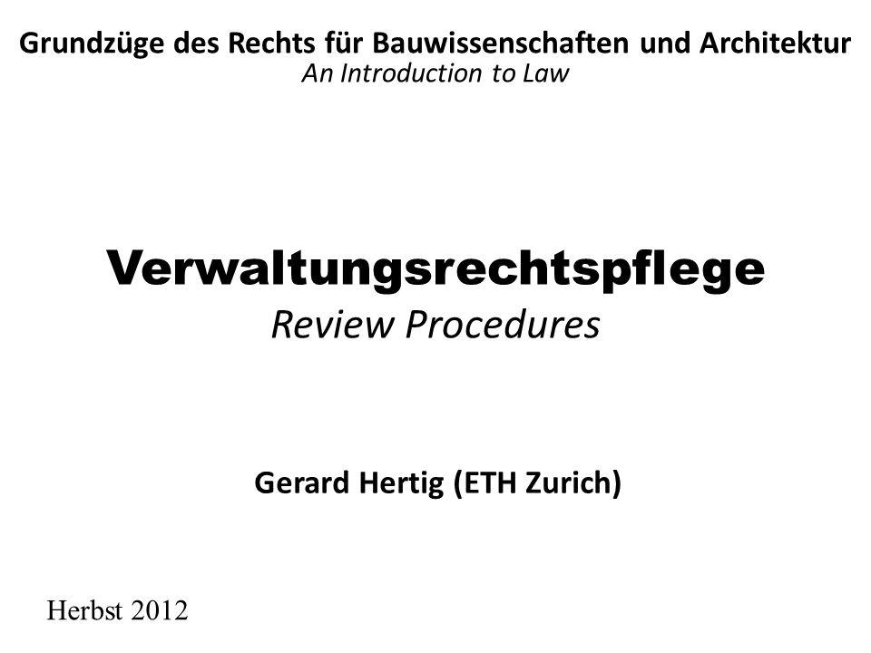 Verwaltungsrechtspflege Review Procedures Grundzüge des Rechts für Bauwissenschaften und Architektur An Introduction to Law Herbst 2012 Gerard Hertig (ETH Zurich)