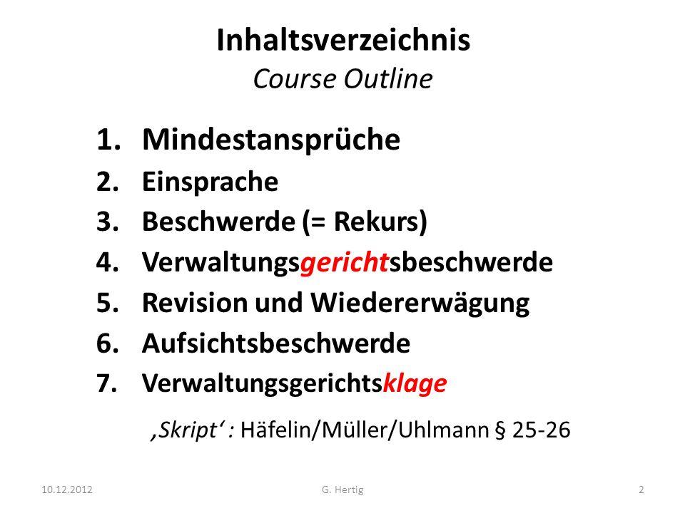Inhaltsverzeichnis Course Outline 1.Mindestansprüche 2.Einsprache 3.Beschwerde (= Rekurs) 4.Verwaltungsgerichtsbeschwerde 5.Revision und Wiedererwägung 6.Aufsichtsbeschwerde 7.Verwaltungsgerichtsklage Skript : Häfelin/Müller/Uhlmann § 25-26 2G.