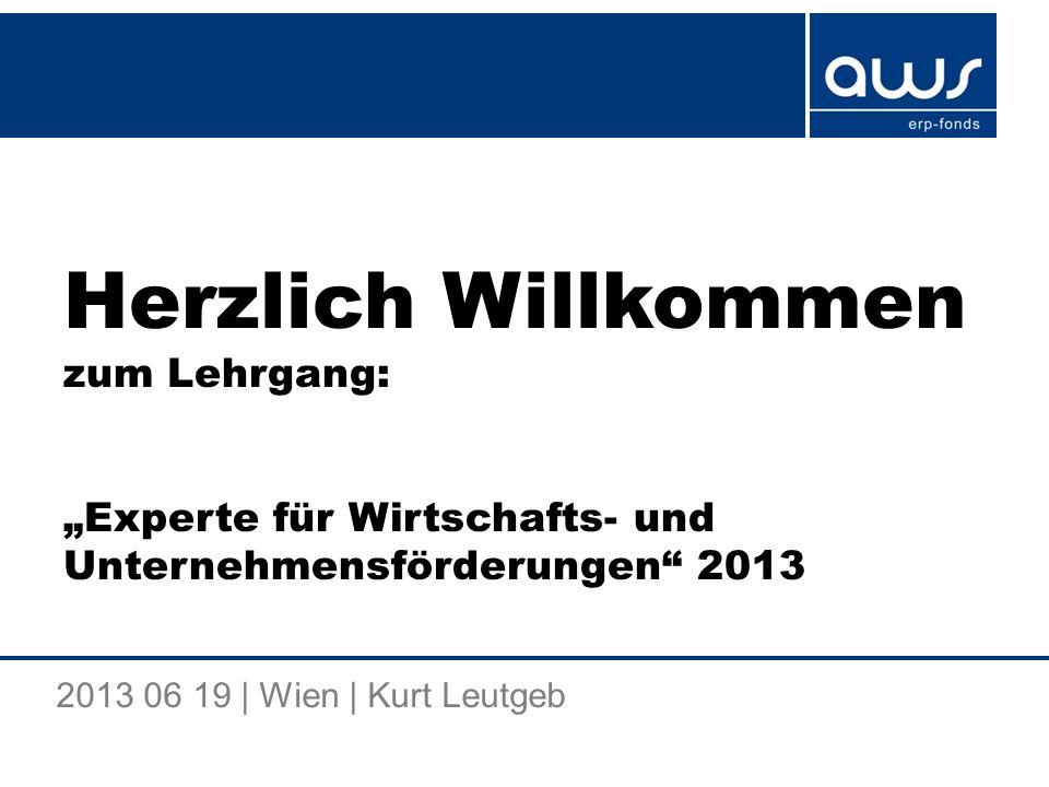 Herzlich Willkommen zum Lehrgang: Experte für Wirtschafts- und Unternehmensförderungen 2013 2013 06 19 | Wien | Kurt Leutgeb