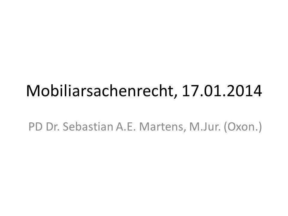 Mobiliarsachenrecht, 17.01.2014 PD Dr. Sebastian A.E. Martens, M.Jur. (Oxon.)