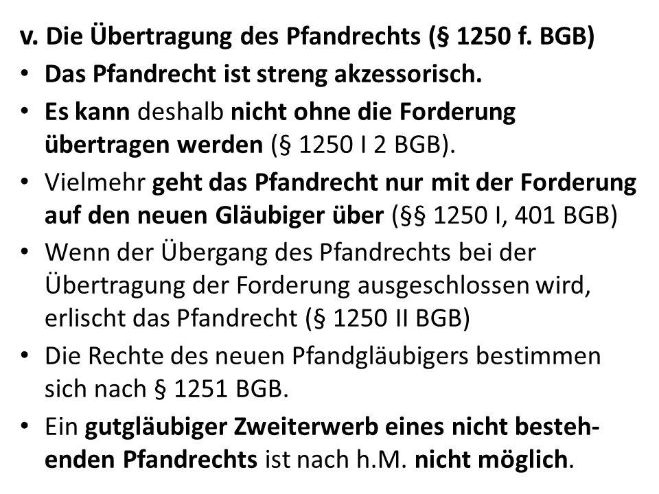v. Die Übertragung des Pfandrechts (§ 1250 f. BGB) Das Pfandrecht ist streng akzessorisch. Es kann deshalb nicht ohne die Forderung übertragen werden