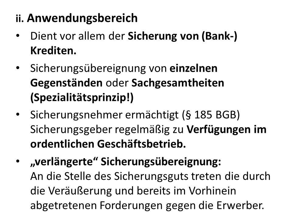 ii. Anwendungsbereich Dient vor allem der Sicherung von (Bank-) Krediten. Sicherungsübereignung von einzelnen Gegenständen oder Sachgesamtheiten (Spez