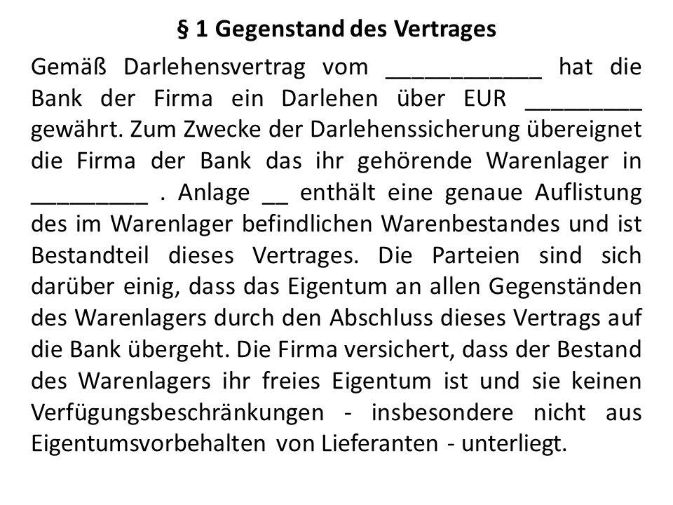 § 1 Gegenstand des Vertrages Gemäß Darlehensvertrag vom ____________ hat die Bank der Firma ein Darlehen über EUR _________ gewährt. Zum Zwecke der Da