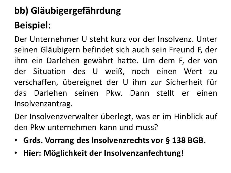 bb) Gläubigergefährdung Beispiel: Der Unternehmer U steht kurz vor der Insolvenz. Unter seinen Gläubigern befindet sich auch sein Freund F, der ihm ei
