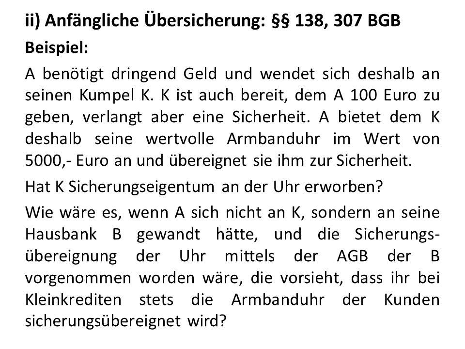 ii) Anfängliche Übersicherung: §§ 138, 307 BGB Beispiel: A benötigt dringend Geld und wendet sich deshalb an seinen Kumpel K. K ist auch bereit, dem A