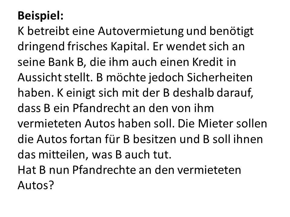 Beispiel: K betreibt eine Autovermietung und benötigt dringend frisches Kapital. Er wendet sich an seine Bank B, die ihm auch einen Kredit in Aussicht