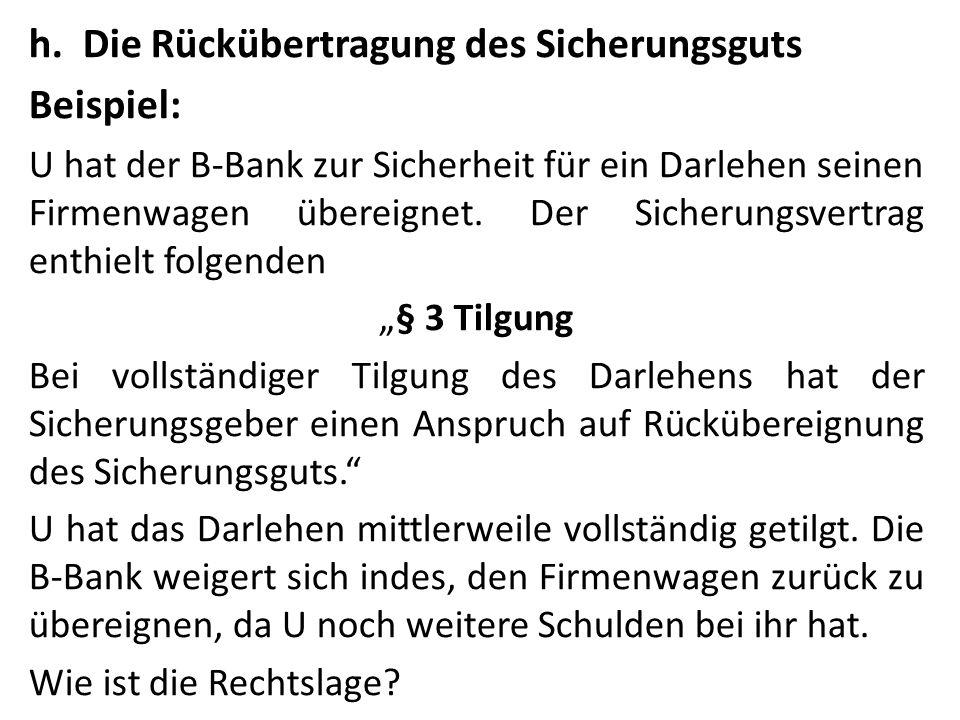 h.Die Rückübertragung des Sicherungsguts Beispiel: U hat der B-Bank zur Sicherheit für ein Darlehen seinen Firmenwagen übereignet. Der Sicherungsvertr