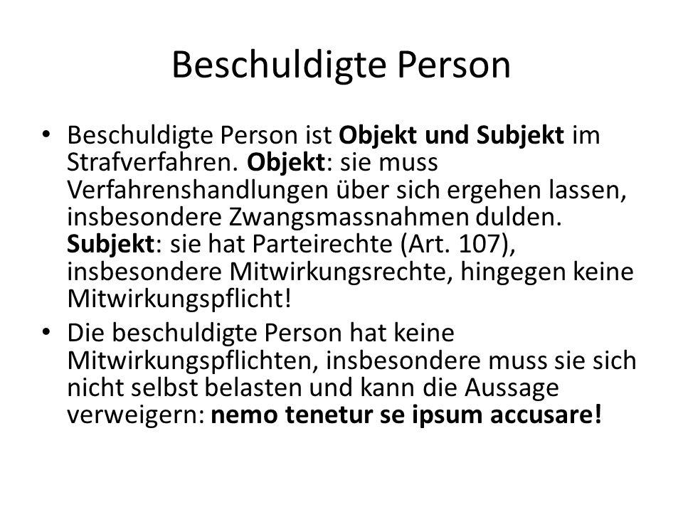 Beschuldigte Person Beschuldigte Person ist Objekt und Subjekt im Strafverfahren. Objekt: sie muss Verfahrenshandlungen über sich ergehen lassen, insb