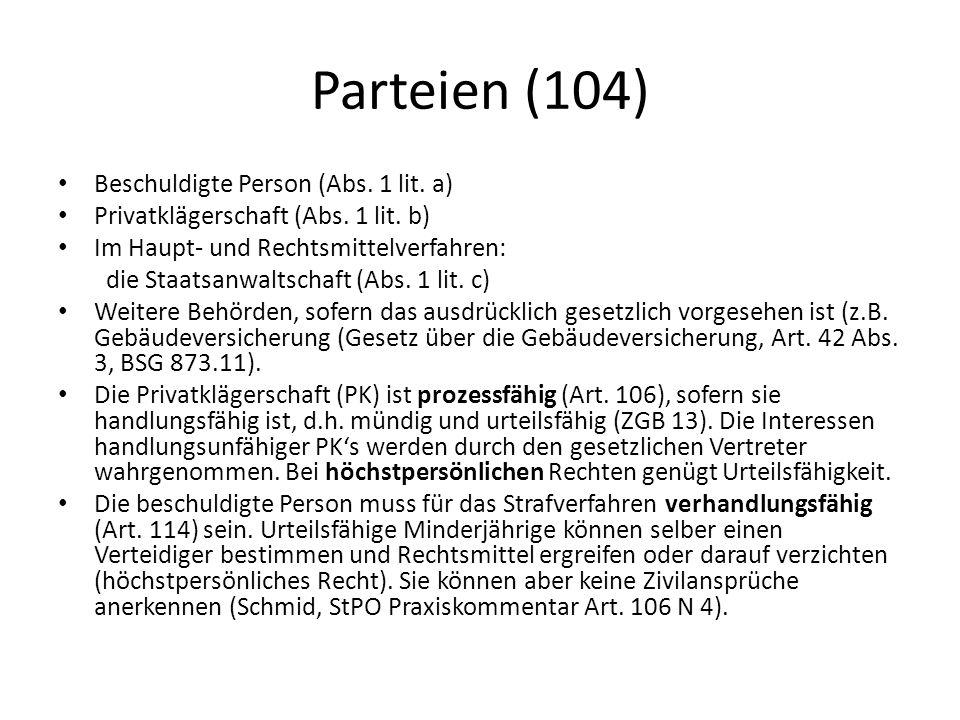 Parteien (104) Beschuldigte Person (Abs. 1 lit. a) Privatklägerschaft (Abs. 1 lit. b) Im Haupt- und Rechtsmittelverfahren: die Staatsanwaltschaft (Abs