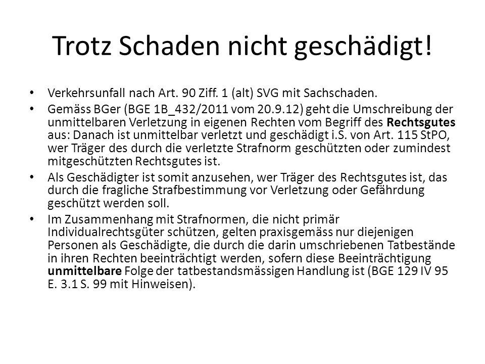 Trotz Schaden nicht geschädigt! Verkehrsunfall nach Art. 90 Ziff. 1 (alt) SVG mit Sachschaden. Gemäss BGer (BGE 1B_432/2011 vom 20.9.12) geht die Umsc