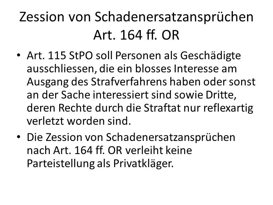 Zession von Schadenersatzansprüchen Art. 164 ff. OR Art. 115 StPO soll Personen als Geschädigte ausschliessen, die ein blosses Interesse am Ausgang de