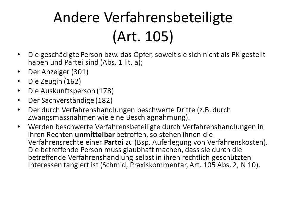 Andere Verfahrensbeteiligte (Art. 105) Die geschädigte Person bzw. das Opfer, soweit sie sich nicht als PK gestellt haben und Partei sind (Abs. 1 lit.