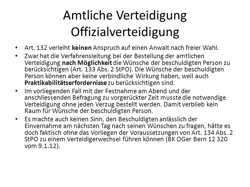 Amtliche Verteidigung Offizialverteidigung Art. 132 verleiht keinen Anspruch auf einen Anwalt nach freier Wahl. Zwar hat die Verfahrensleitung bei der