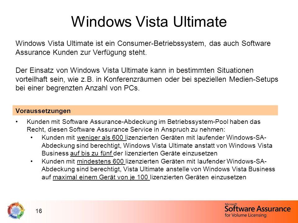 16 Windows Vista Ultimate Windows Vista Ultimate ist ein Consumer-Betriebssystem, das auch Software Assurance Kunden zur Verfügung steht. Der Einsatz