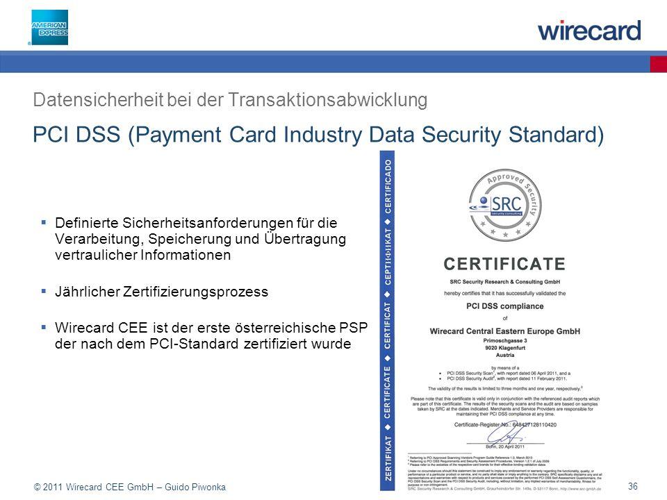 © 2011 Wirecard CEE GmbH – Guido Piwonka 36 PCI DSS (Payment Card Industry Data Security Standard) Definierte Sicherheitsanforderungen für die Verarbeitung, Speicherung und Übertragung vertraulicher Informationen Jährlicher Zertifizierungsprozess Wirecard CEE ist der erste österreichische PSP der nach dem PCI-Standard zertifiziert wurde Datensicherheit bei der Transaktionsabwicklung