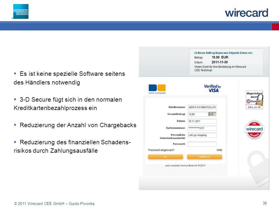 © 2011 Wirecard CEE GmbH – Guido Piwonka 38 Es ist keine spezielle Software seitens des Händlers notwendig 3-D Secure fügt sich in den normalen Kreditkartenbezahlprozess ein Reduzierung der Anzahl von Chargebacks Reduzierung des finanziellen Schadens- risikos durch Zahlungsausfälle