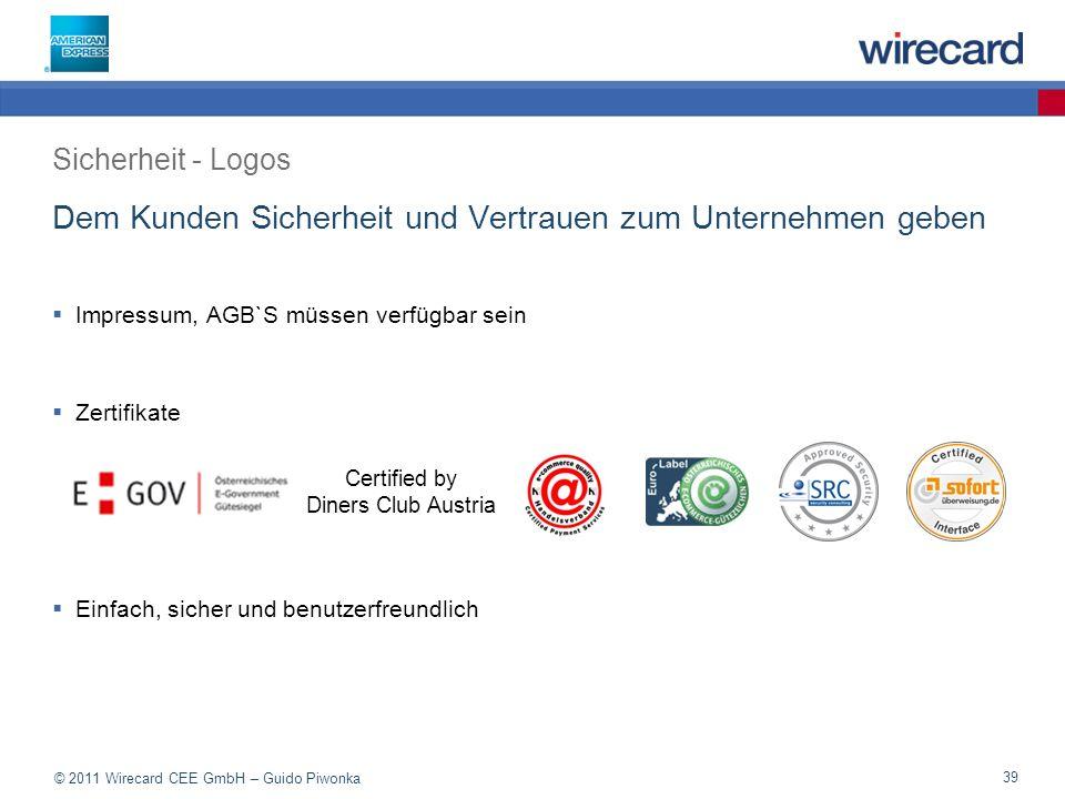 © 2011 Wirecard CEE GmbH – Guido Piwonka 39 Dem Kunden Sicherheit und Vertrauen zum Unternehmen geben Impressum, AGB`S müssen verfügbar sein Zertifikate Einfach, sicher und benutzerfreundlich Sicherheit - Logos Certified by Diners Club Austria