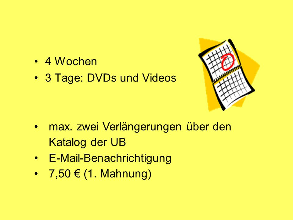 4 Wochen 3 Tage: DVDs und Videos max. zwei Verlängerungen über den Katalog der UB E-Mail-Benachrichtigung 7,50 (1. Mahnung)