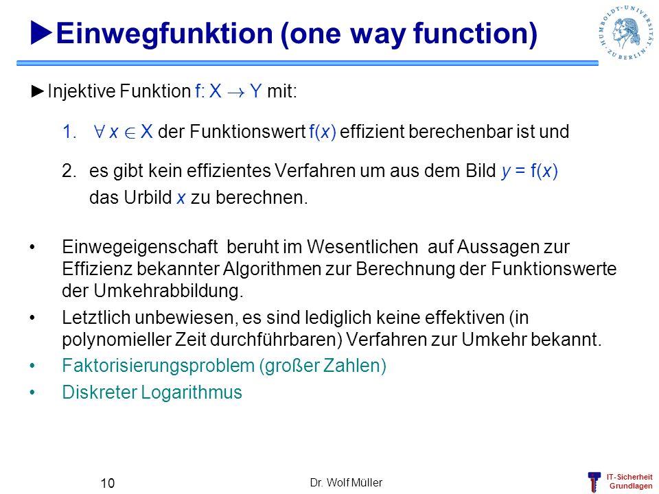 IT-Sicherheit Grundlagen Dr. Wolf Müller 10 Einwegfunktion (one way function) Injektive Funktion f: X ! Y mit: 1. 8 x 2 X der Funktionswert f(x) effiz