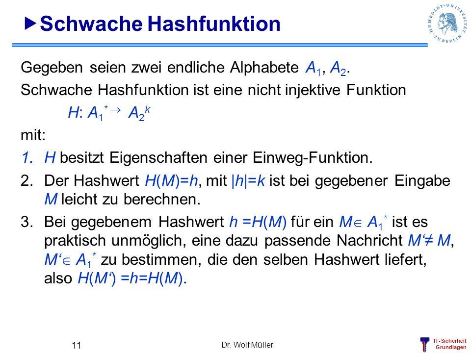 IT-Sicherheit Grundlagen Dr. Wolf Müller 11 Schwache Hashfunktion Gegeben seien zwei endliche Alphabete A 1, A 2. Schwache Hashfunktion ist eine nicht