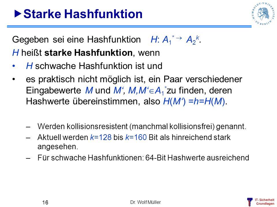 IT-Sicherheit Grundlagen Dr. Wolf Müller 16 Starke Hashfunktion Gegeben sei eine Hashfunktion H: A 1 * A 2 k. H heißt starke Hashfunktion, wenn H schw