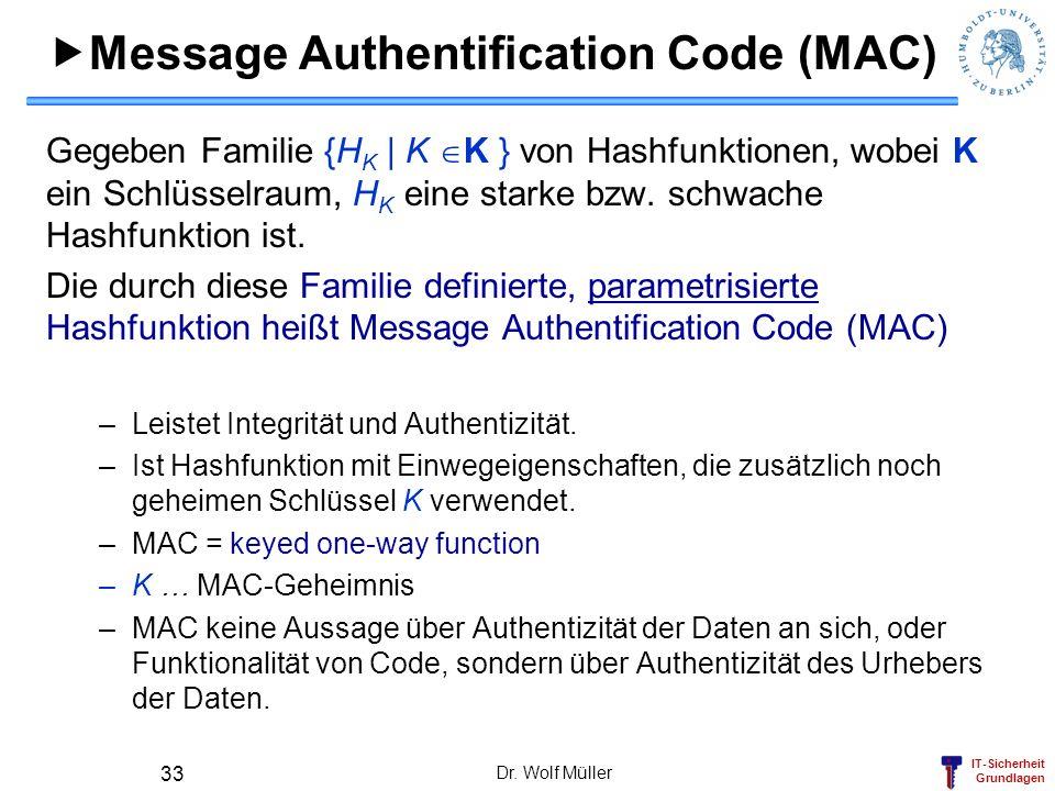 IT-Sicherheit Grundlagen Dr. Wolf Müller 33 Message Authentification Code (MAC) Gegeben Familie {H K | K K } von Hashfunktionen, wobei K ein Schlüssel