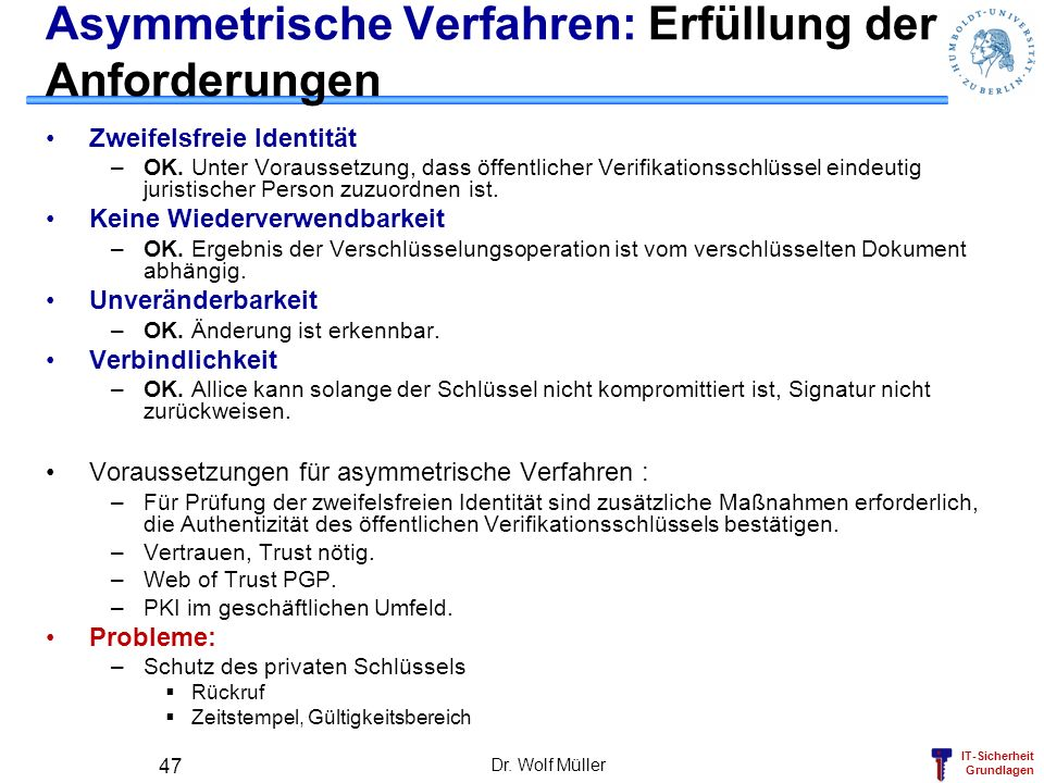 IT-Sicherheit Grundlagen Dr. Wolf Müller 47 Asymmetrische Verfahren: Erfüllung der Anforderungen Zweifelsfreie Identität –OK. Unter Voraussetzung, das