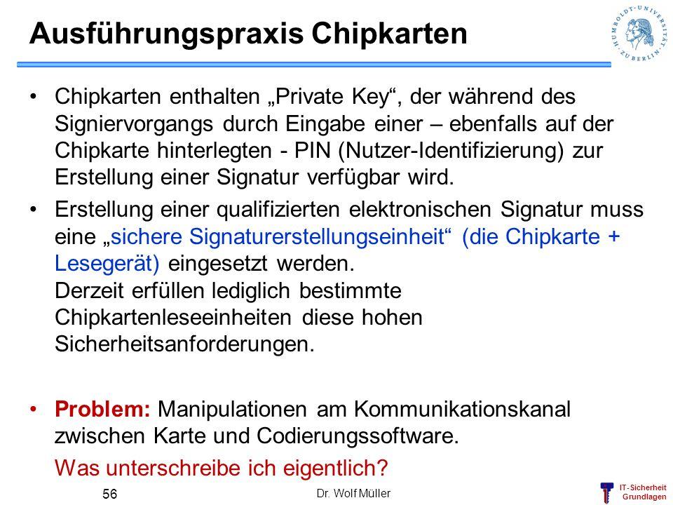 IT-Sicherheit Grundlagen Dr. Wolf Müller 56 Ausführungspraxis Chipkarten Chipkarten enthalten Private Key, der während des Signiervorgangs durch Einga