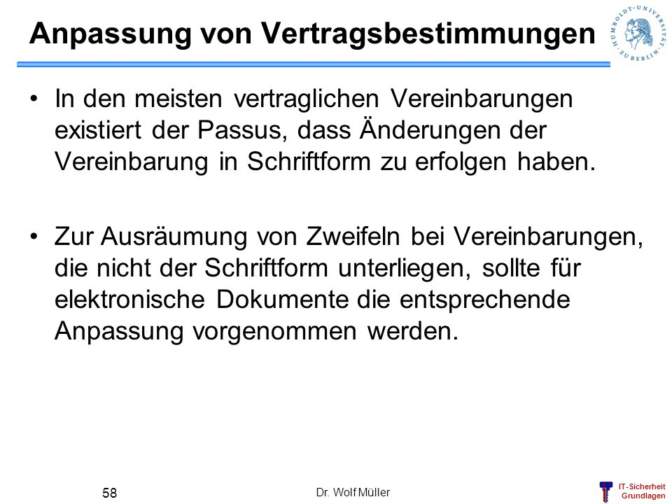 IT-Sicherheit Grundlagen Dr. Wolf Müller 58 Anpassung von Vertragsbestimmungen In den meisten vertraglichen Vereinbarungen existiert der Passus, dass