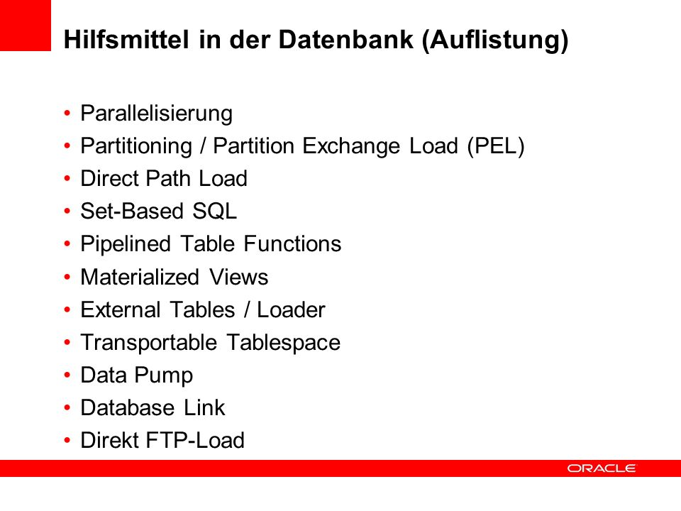 Hilfsmittel in der Datenbank (Auflistung) Parallelisierung Partitioning / Partition Exchange Load (PEL) Direct Path Load Set-Based SQL Pipelined Table Functions Materialized Views External Tables / Loader Transportable Tablespace Data Pump Database Link Direkt FTP-Load