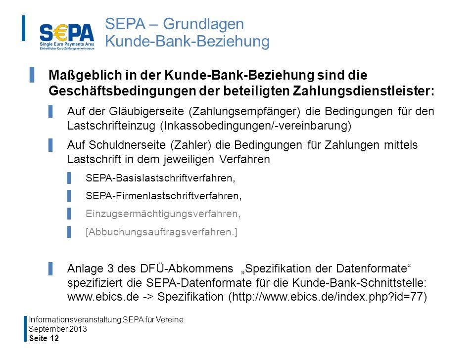 SEPA – Grundlagen Kunde-Bank-Beziehung Maßgeblich in der Kunde-Bank-Beziehung sind die Geschäftsbedingungen der beteiligten Zahlungsdienstleister: Auf der Gläubigerseite (Zahlungsempfänger) die Bedingungen für den Lastschrifteinzug (Inkassobedingungen/-vereinbarung) Auf Schuldnerseite (Zahler) die Bedingungen für Zahlungen mittels Lastschrift in dem jeweiligen Verfahren SEPA-Basislastschriftverfahren, SEPA-Firmenlastschriftverfahren, Einzugsermächtigungsverfahren, [Abbuchungsauftragsverfahren.] Anlage 3 des DFÜ-Abkommens Spezifikation der Datenformate spezifiziert die SEPA-Datenformate für die Kunde-Bank-Schnittstelle: www.ebics.de -> Spezifikation (http://www.ebics.de/index.php?id=77) September 2013 Seite 12 Informationsveranstaltung SEPA für Vereine