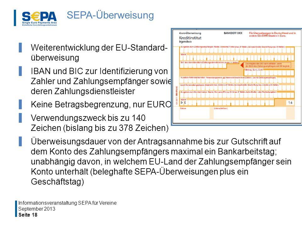 SEPA-Überweisung Weiterentwicklung der EU-Standard- überweisung IBAN und BIC zur Identifizierung von Zahler und Zahlungsempfänger sowie deren Zahlungsdienstleister Keine Betragsbegrenzung, nur EURO Verwendungszweck bis zu 140 Zeichen (bislang bis zu 378 Zeichen) Überweisungsdauer von der Antragsannahme bis zur Gutschrift auf dem Konto des Zahlungsempfängers maximal ein Bankarbeitstag; unabhängig davon, in welchem EU-Land der Zahlungsempfänger sein Konto unterhält (beleghafte SEPA-Überweisungen plus ein Geschäftstag) September 2013 Seite 18 Informationsveranstaltung SEPA für Vereine