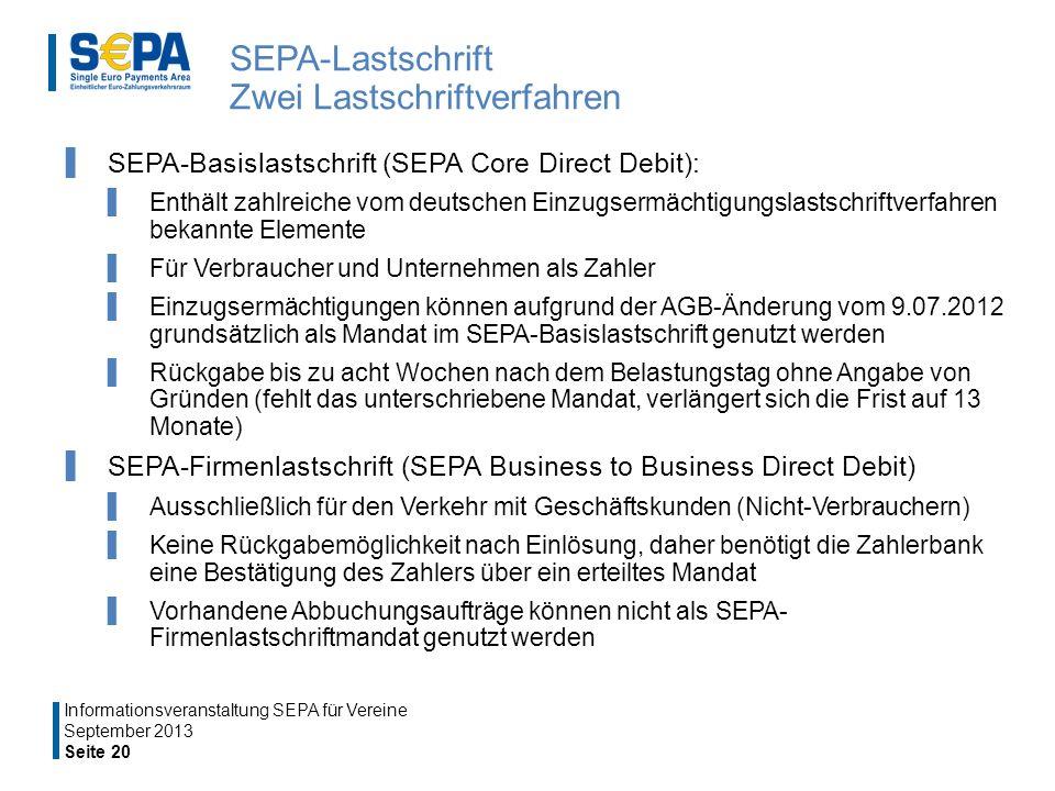 SEPA-Lastschrift Zwei Lastschriftverfahren SEPA-Basislastschrift (SEPA Core Direct Debit): Enthält zahlreiche vom deutschen Einzugsermächtigungslastschriftverfahren bekannte Elemente Für Verbraucher und Unternehmen als Zahler Einzugsermächtigungen können aufgrund der AGB-Änderung vom 9.07.2012 grundsätzlich als Mandat im SEPA-Basislastschrift genutzt werden Rückgabe bis zu acht Wochen nach dem Belastungstag ohne Angabe von Gründen (fehlt das unterschriebene Mandat, verlängert sich die Frist auf 13 Monate) SEPA-Firmenlastschrift (SEPA Business to Business Direct Debit) Ausschließlich für den Verkehr mit Geschäftskunden (Nicht-Verbrauchern) Keine Rückgabemöglichkeit nach Einlösung, daher benötigt die Zahlerbank eine Bestätigung des Zahlers über ein erteiltes Mandat Vorhandene Abbuchungsaufträge können nicht als SEPA- Firmenlastschriftmandat genutzt werden Seite 20 Informationsveranstaltung SEPA für Vereine September 2013