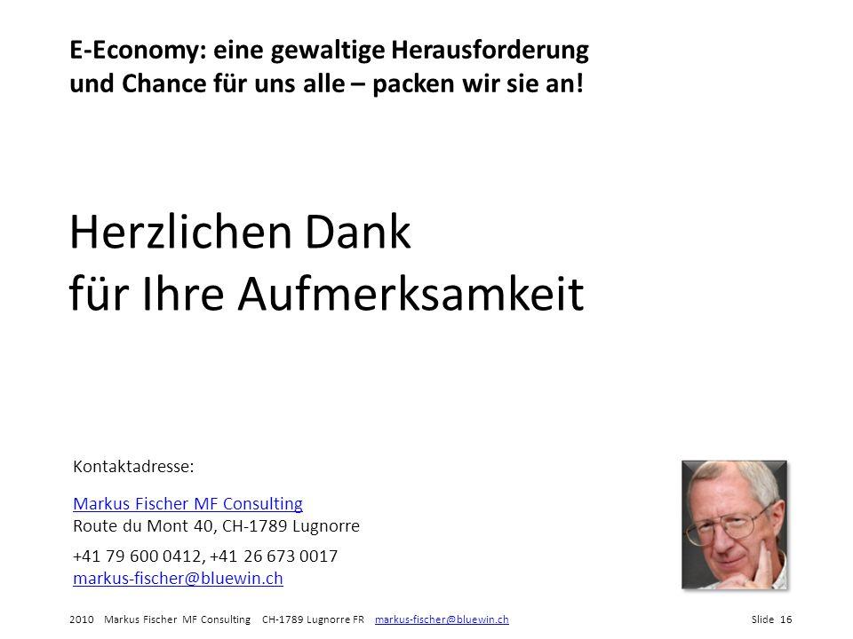 2010 Markus Fischer MF Consulting CH-1789 Lugnorre FR markus-fischer@bluewin.chSlide 16markus-fischer@bluewin.ch E-Economy: eine gewaltige Herausforderung und Chance für uns alle – packen wir sie an.