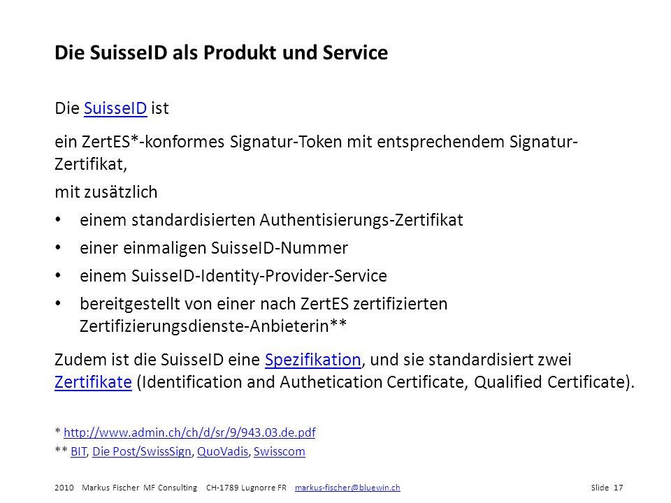 2010 Markus Fischer MF Consulting CH-1789 Lugnorre FR markus-fischer@bluewin.chSlide 17markus-fischer@bluewin.ch Die SuisseID als Produkt und Service Die SuisseID istSuisseID ein ZertES*-konformes Signatur-Token mit entsprechendem Signatur- Zertifikat, mit zusätzlich einem standardisierten Authentisierungs-Zertifikat einer einmaligen SuisseID-Nummer einem SuisseID-Identity-Provider-Service bereitgestellt von einer nach ZertES zertifizierten Zertifizierungsdienste-Anbieterin** Zudem ist die SuisseID eine Spezifikation, und sie standardisiert zwei Zertifikate (Identification and Authetication Certificate, Qualified Certificate).Spezifikation Zertifikate * http://www.admin.ch/ch/d/sr/9/943.03.de.pdfhttp://www.admin.ch/ch/d/sr/9/943.03.de.pdf ** BIT, Die Post/SwissSign, QuoVadis, SwisscomBITDie Post/SwissSignQuoVadisSwisscom