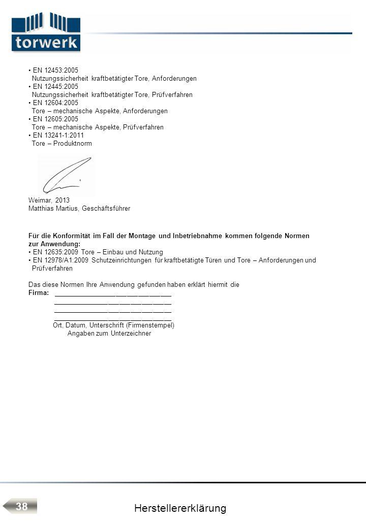 Herstellererklärung 38 EN 12453:2005 Nutzungssicherheit kraftbetätigter Tore, Anforderungen EN 12445:2005 Nutzungssicherheit kraftbetätigter Tore, Prüfverfahren EN 12604:2005 Tore – mechanische Aspekte, Anforderungen EN 12605:2005 Tore – mechanische Aspekte, Prüfverfahren EN 13241-1:2011 Tore – Produktnorm Weimar, 2013 Matthias Martius, Geschäftsführer Für die Konformität im Fall der Montage und Inbetriebnahme kommen folgende Normen zur Anwendung: EN 12635:2009 Tore – Einbau und Nutzung EN 12978/A1:2009 Schutzeinrichtungen für kraftbetätigte Türen und Tore – Anforderungen und Prüfverfahren Das diese Normen Ihre Anwendung gefunden haben erklärt hiermit die Firma: ________________________________ ________________________________ Ort, Datum, Unterschrift (Firmenstempel) Angaben zum Unterzeichner