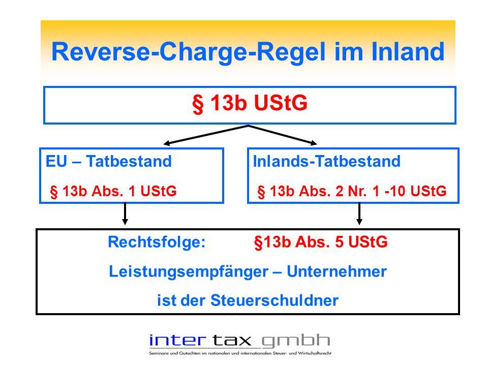 Reverse-Charge-Regel im Inland § 13b UStG EU – Tatbestand § 13b Abs. 1 UStG Rechtsfolge:§13b Abs. 5 UStG Leistungsempfänger – Unternehmer ist der Steu