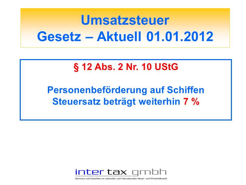 Umsatzsteuer Gesetz – Aktuell 01.01.2012 § 12 Abs. 2 Nr. 10 UStG Personenbeförderung auf Schiffen Steuersatz beträgt weiterhin 7 %