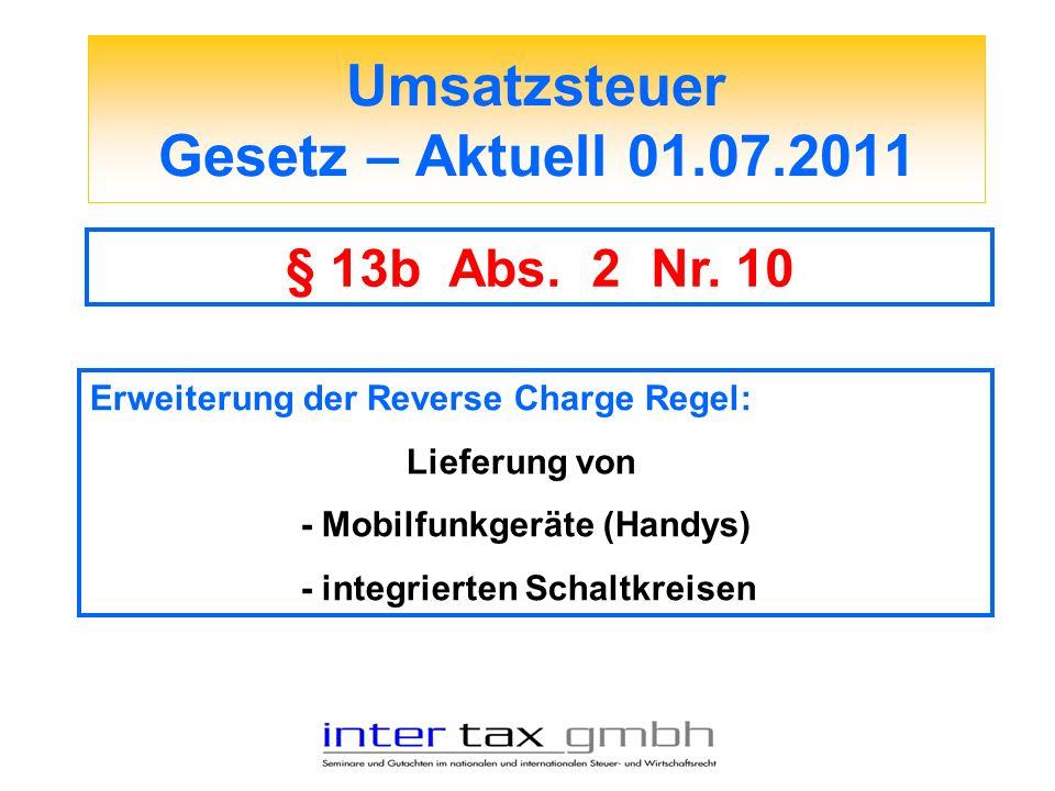 Umsatzsteuer Gesetz – Aktuell 01.07.2011 § 13b Abs. 2 Nr. 10 Erweiterung der Reverse Charge Regel: Lieferung von - Mobilfunkgeräte (Handys) - integrie