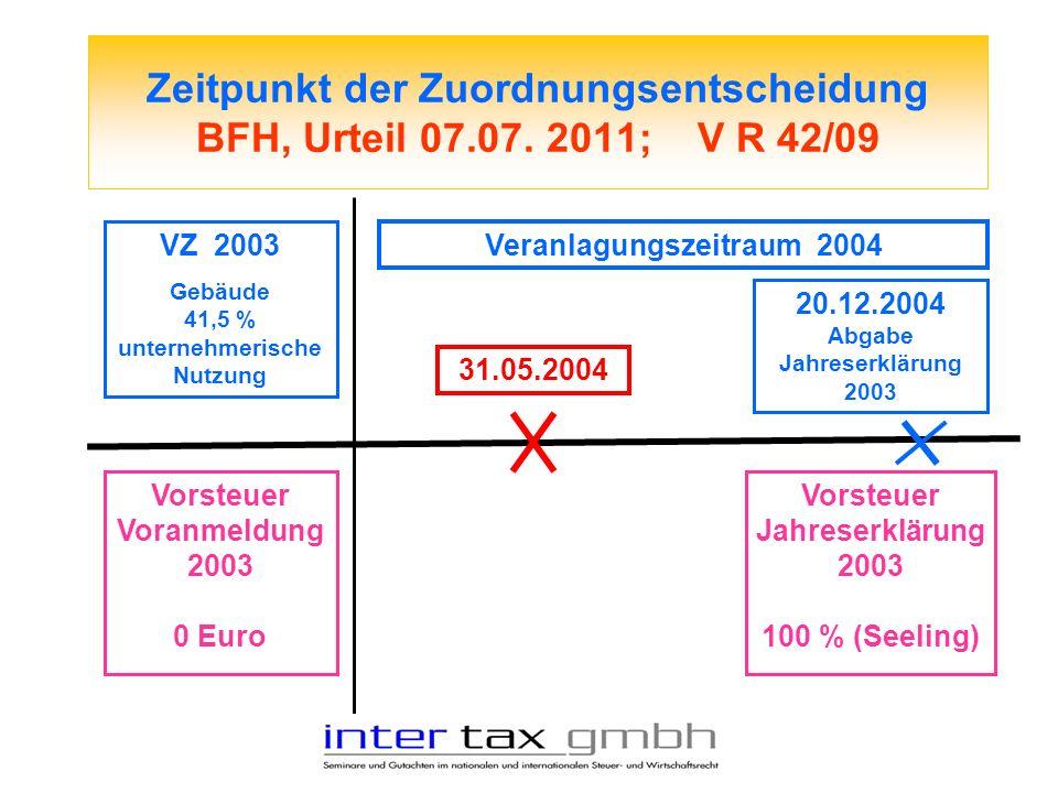 Zeitpunkt der Zuordnungsentscheidung BFH, Urteil 07.07. 2011; V R 42/09 VZ 2003 Gebäude 41,5 % unternehmerische Nutzung Vorsteuer Voranmeldung 2003 0