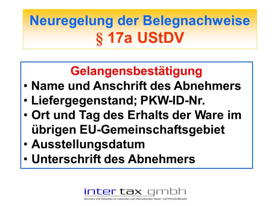 Neuregelung der Belegnachweise § 17a UStDV Gelangensbestätigung Name und Anschrift des Abnehmers Liefergegenstand; PKW-ID-Nr. Ort und Tag des Erhalts